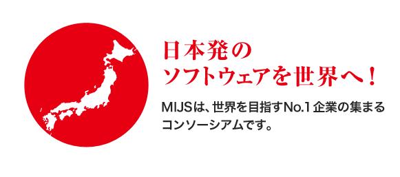 日本発のソフトウェアを世界へ!MIJSは、世界を目指すNo.1企業の集まるコンソーシアムです。